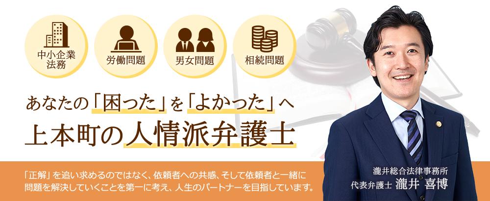 中小企業法務、労働問題、男女問題(不倫、離婚、慰謝料請求等)、相続問題といった、人間味あふれる問題の解決を得意とする、大阪上本町の人情派弁護士の瀧井総合法律事務所です。
